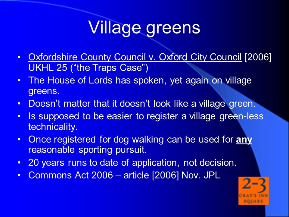 Village greens Oxfordshire County Council v. Oxford City Council [2006] UKHL 25 ( the Traps Case )